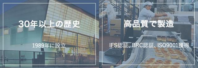 30年以上の歴史1989年に設立高品質で製造IFS認証、BRC認証、ISO9001獲得